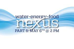Water-Energy-Food Nexus Speaker Series: Part 6